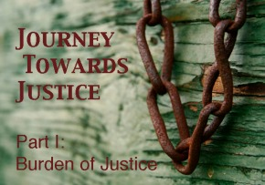 Journey Towards Justice Series – Part I: Burden of Justice